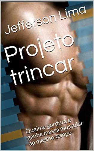 Projeto trincar: Queime gordura e ganhe massa muscular ao mesmo tempo