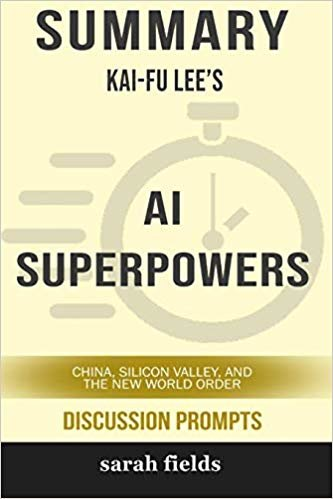Summary: Kai-Fu Lee's AI Superpowers: China, Silicon Valley, and the New World Order (Discussion Prompts)