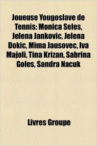 Joueuse Yougoslave de Tennis: Monica Seles, Jelena Jankovi, Jelena Doki, Mima Jauovec, Iva Majoli, Tina Krian, Sabrina Gole, Sandra Nacuk