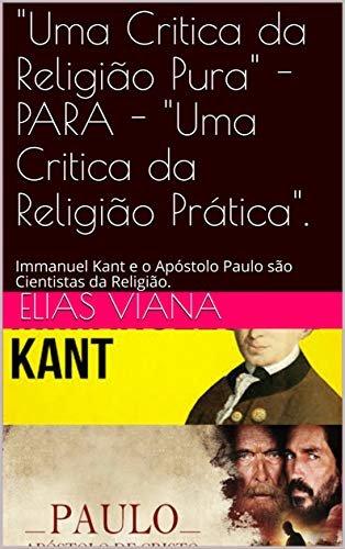"""""""Uma Critica da Religião Pura"""" - PARA - """"Uma Critica da Religião Prática"""".: Immanuel Kant e o Apóstolo Paulo são Cientistas da Religião."""