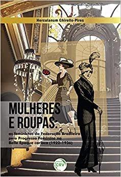 Mulheres e Roupas. As Feministas da Federação Brasileira Pelo Progresso Feminino na Belle Époque Carioca (1922-1936)