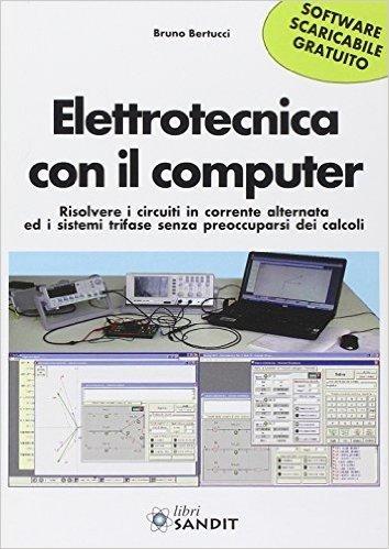 Elettrotecnica con il computer. Risolvere i circuiti in corrente alternata ed i sistemi trifase senza preoccuparsi dei calcoli. Con software scaricabile online