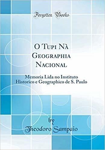 O Tupi Nà Geographia Nacional: Memoria Lida no Instituto Historico e Geographico de S. Paulo (Classic Reprint)