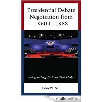 Presidential Debate Negotiation from 1960 to 1988: Setting the Stage for Prime-Time Clashes [Kindle-editie]