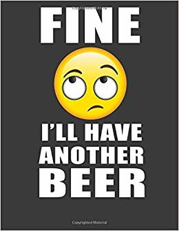 Fine I'll Have Another Beer: Craft beer gifts. Beer lovers companion book gifts for men women. 8.5 x 11 size 120 Lined pages Beer notebook. Beer Journal.