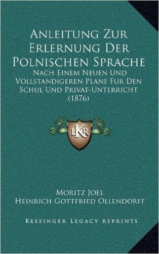Anleitung Zur Erlernung Der Polnischen Sprache: Nach Einem Neuen Und Vollstandigeren Plane Fur Den Schul Und Privat-Unterricht (1876)