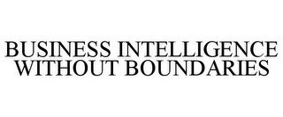 BUSINESS INTELLIGENCE WITHOUT BOUNDARIES