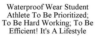 WATERPROOF WEAR STUDENT ATHLETE TO BE PRIORITIZED; TO BE HARD WORKING; TO BE EFFICIENT! IT'S A LIFESTYLE