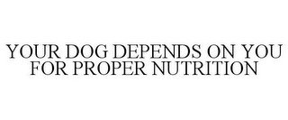 YOUR DOG DEPENDS ON YOU FOR PROPER NUTRITION