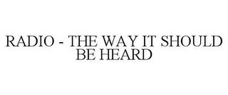 RADIO - THE WAY IT SHOULD BE HEARD