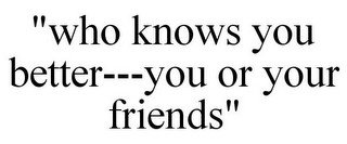 """""""WHO KNOWS YOU BETTER---YOU OR YOUR FRIENDS"""""""