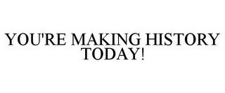 YOU'RE MAKING HISTORY TODAY!