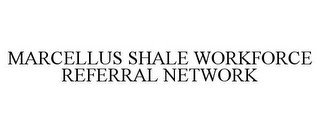 MARCELLUS SHALE WORKFORCE REFERRAL NETWORK
