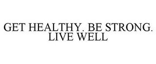 GET HEALTHY. BE STRONG. LIVE WELL