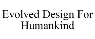 EVOLVED DESIGN FOR HUMANKIND